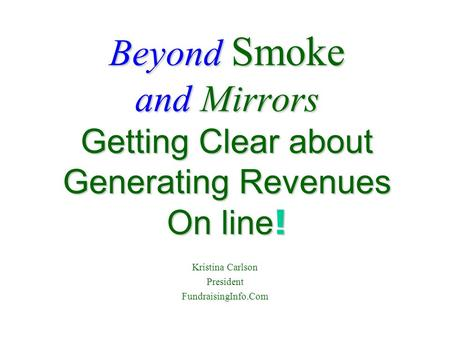 Beyond Smoke and Mirrors Getting Clear about Generating Revenues On line ! Kristina Carlson President FundraisingInfo.Com.