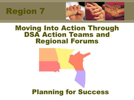 Region 7 Moving Into Action Through DSA Action Teams and Regional Forums Planning for Success.