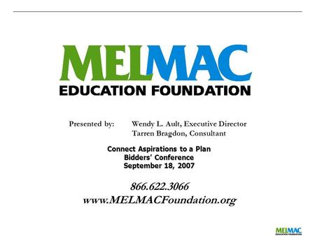 0 866.622.3066 www.MELMACFoundation.org Presented by:Wendy L. Ault, Executive Director Tarren Bragdon, Consultant Connect Aspirations to a Plan Bidders'