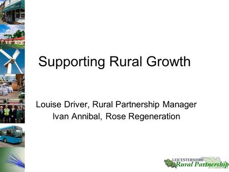 Supporting Rural Growth Louise Driver, Rural Partnership Manager Ivan Annibal, Rose Regeneration.