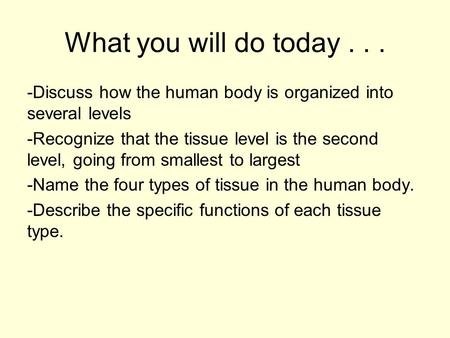 What you will do today... -Discuss how the human body is organized into several levels -Recognize that the tissue level is the second level, going from.