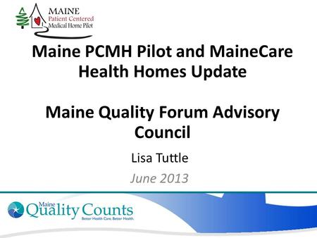Maine PCMH Pilot and MaineCare Health Homes Update Maine Quality Forum Advisory Council Lisa Tuttle June 2013.