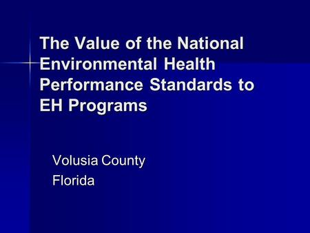 The Value of the National Environmental Health Performance Standards to EH Programs Volusia County Florida.
