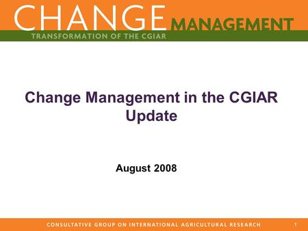 1 Change Management in the CGIAR Update August 2008.