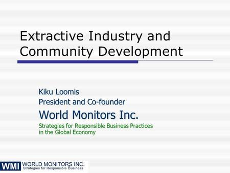 Extractive Industry and Community Development Kiku Loomis President and Co-founder World Monitors Inc. Strategies for Responsible Business Practices in.