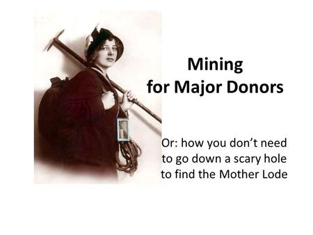 Mining for Major Donors Or: how you don't need to go down a scary hole to find the Mother Lode.