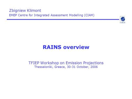 RAINS overview TFIEP Workshop on Emission Projections Thessaloniki, Greece, 30-31 October, 2006 Zbigniew Klimont EMEP Centre for Integrated Assessment.
