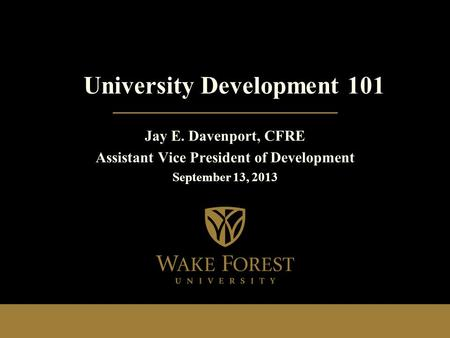 Jay E. Davenport, CFRE Assistant Vice President of Development September 13, 2013 University Development 101.
