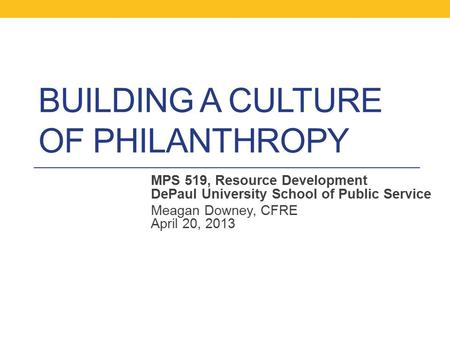 BUILDING A CULTURE OF PHILANTHROPY MPS 519, Resource Development DePaul University School of Public Service Meagan Downey, CFRE April 20, 2013.