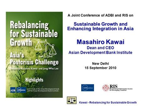 Kawai - Rebalancing for Sustainable Growth A Joint Conference of ADBI and RIS on Sustainable Growth and Enhancing Integration in Asia Masahiro Kawai Dean.