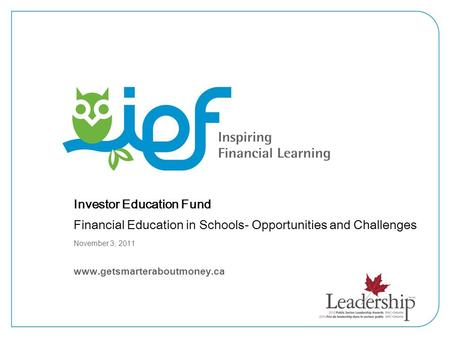 Investor Education Fund Financial Education in Schools- Opportunities and Challenges November 3, 2011 www.getsmarteraboutmoney.ca.