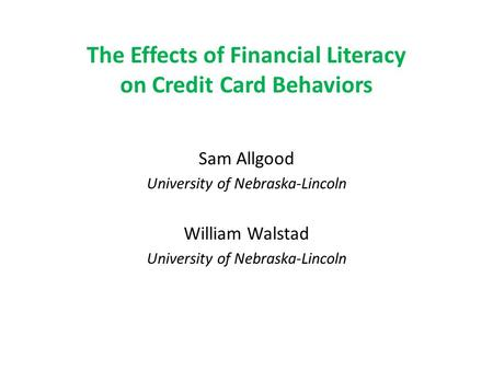 The Effects of Financial Literacy on Credit Card Behaviors Sam Allgood University of Nebraska-Lincoln William Walstad University of Nebraska-Lincoln.