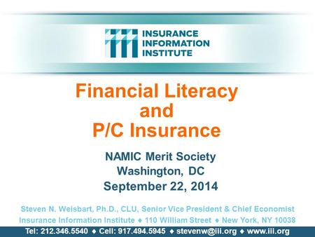 Financial Literacy and P/C Insurance NAMIC Merit Society Washington, DC September 22, 2014 Steven N. Weisbart, Ph.D., CLU, Senior Vice President & Chief.