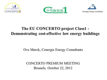 Cenergia Energy Consultants The EU CONCERTO project Class1 - Demonstrating cost-effective low energy buildings Ove Mørck, Cenergia Energy Consultants CONCERTO.