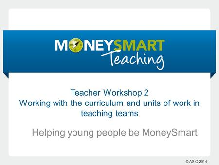 © ASIC 2014 Teacher Workshop 2 Working with the curriculum and units of work in teaching teams Helping young people be MoneySmart.