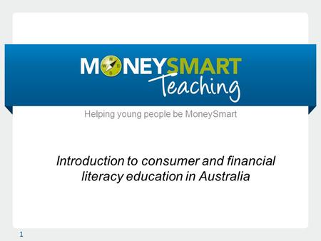 Introduction to consumer and financial literacy education in Australia 1 Helping young people be MoneySmart.