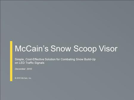 McCain's Snow Scoop Visor Simple, Cost-Effective Solution for Combating Snow Build-Up on LED Traffic Signals December 2010 © 2010 McCain, Inc.