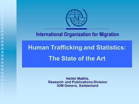 International Organization for Migration Human Trafficking and Statistics: The State of the Art Heikki Mattila, Research and Publications Division IOM.