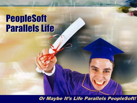 PeopleSoft Parallels Life Or Maybe It's Life Parallels PeopleSoft!