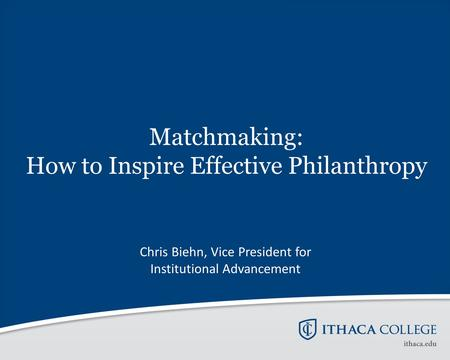 Matchmaking: How to Inspire Effective Philanthropy Chris Biehn, Vice President for Institutional Advancement.