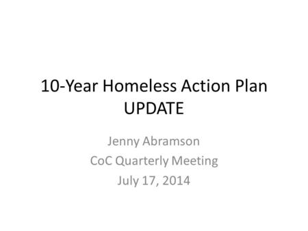 10-Year Homeless Action Plan UPDATE Jenny Abramson CoC Quarterly Meeting July 17, 2014.