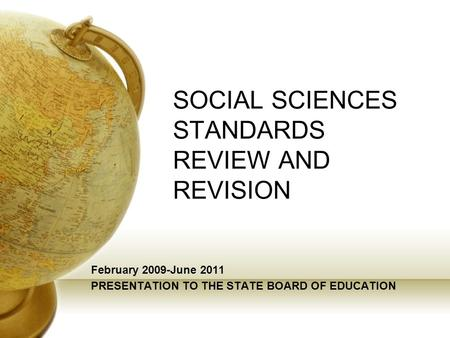 SOCIAL SCIENCES STANDARDS REVIEW AND REVISION February 2009-June 2011 PRESENTATION TO THE STATE BOARD OF EDUCATION.