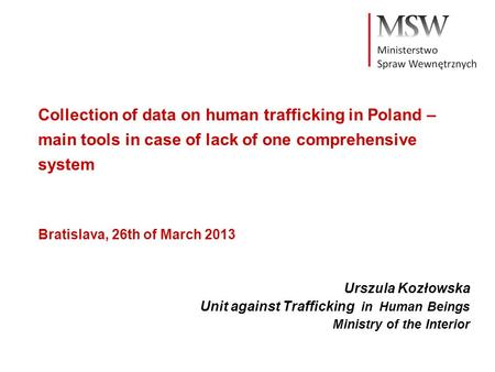 Collection of data on human trafficking in Poland – main tools in case of lack of one comprehensive system Bratislava, 26th of March 2013 Urszula Kozłowska.