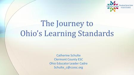 Catherine Schulte Clermont County ESC Ohio Educator Leader Cadre The Journey to Ohio's Learning Standards.