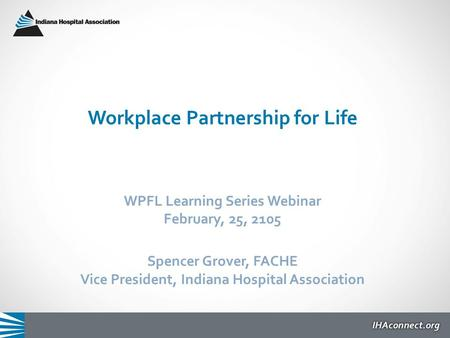 Workplace Partnership for Life WPFL Learning Series Webinar February, 25, 2105 Spencer Grover, FACHE Vice President, Indiana Hospital Association.