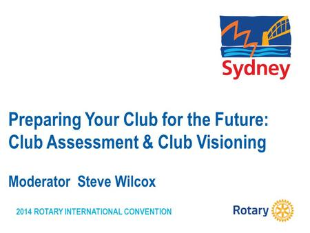 2014 ROTARY INTERNATIONAL CONVENTION Preparing Your Club for the Future: Club Assessment & Club Visioning Moderator Steve Wilcox.