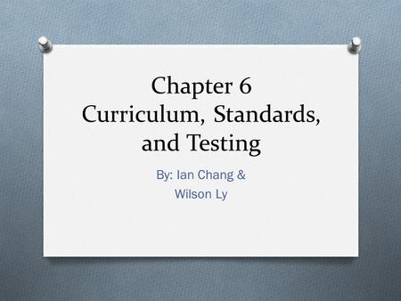 Chapter 6 Curriculum, Standards, and Testing By: Ian Chang & Wilson Ly.