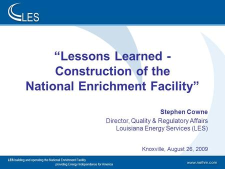 "1 ""Lessons Learned - Construction of the National Enrichment Facility"" Stephen Cowne Director, Quality & Regulatory Affairs Louisiana Energy Services (LES)"