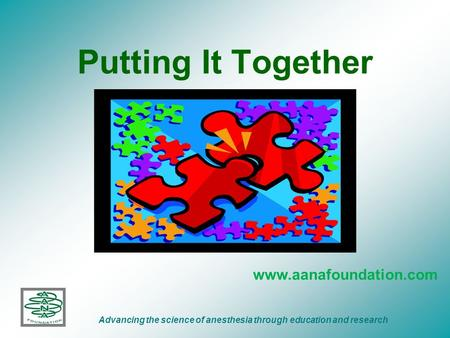 Putting It Together www.aanafoundation.com Advancing the science of anesthesia through education and research.