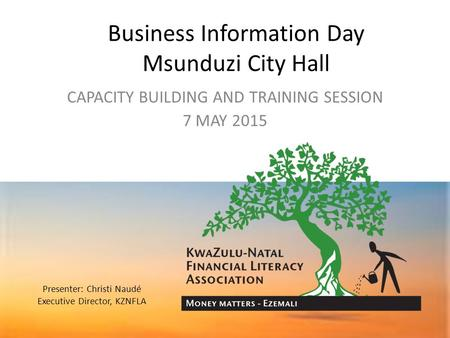 Business Information Day Msunduzi City Hall CAPACITY BUILDING AND TRAINING SESSION 7 MAY 2015 Presenter: Christi Naudé Executive Director, KZNFLA.