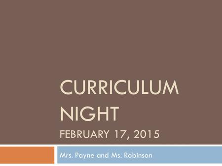 CURRICULUM NIGHT FEBRUARY 17, 2015 Mrs. Payne and Ms. Robinson.