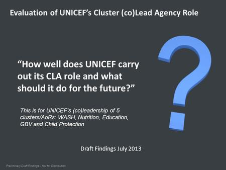 """How well does UNICEF carry out its CLA role and what should it do for the future?"" Preliminary Draft Findings – Not for Distribution Evaluation of UNICEF's."