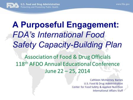 A Purposeful Engagement: FDA's International Food Safety Capacity-Building Plan Association of Food & Drug Officials 118 th AFDO Annual Educational Conference.