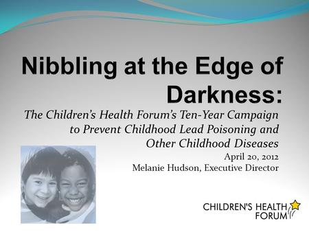 The Children's Health Forum's Ten-Year Campaign to Prevent Childhood Lead Poisoning and Other Childhood Diseases April 20, 2012 Melanie Hudson, Executive.