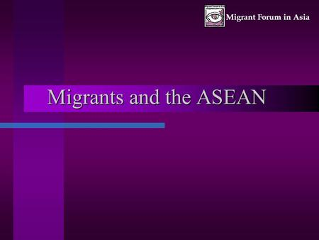 Migrant Forum in Asia Migrants and the ASEAN. Migrant Forum in Asia 0ctober 20032 Lack of mention of migrants in any ASEAN declaration Migrants are only.