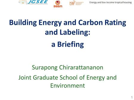 Energy and low income tropical housing Building Energy and Carbon Rating and Labeling: a Briefing Surapong Chirarattananon Joint Graduate School of Energy.