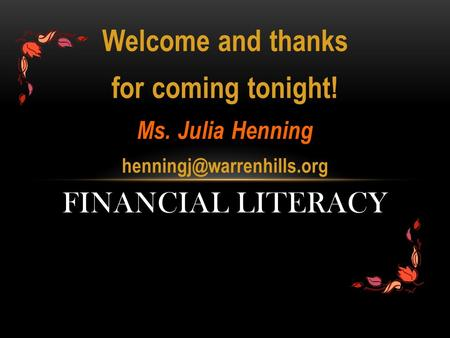 Welcome and thanks for coming tonight! Ms. Julia Henning FINANCIAL LITERACY.