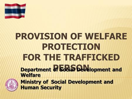 PROVISION OF WELFARE PROTECTION FOR THE TRAFFICKED PERSON Department of Social Development and Welfare Ministry of Social Development and Human Security.