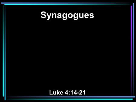 Synagogues Luke 4:14-21. 14 Then Jesus returned in the power of the Spirit to Galilee, and news of Him went out through all the surrounding region. 15.