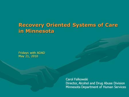 Carol Falkowski Director, Alcohol and Drug Abuse Division Minnesota Department of Human Services Recovery Oriented Systems of Care in Minnesota Fridays.