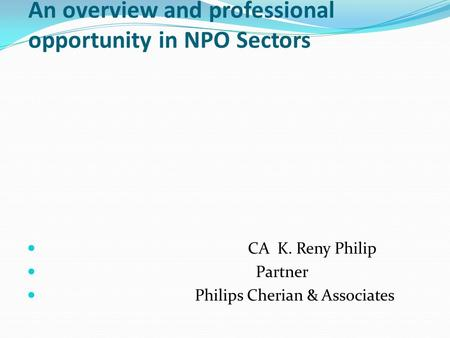An overview and professional opportunity in NPO Sectors CA K. Reny Philip Partner Philips Cherian & Associates.