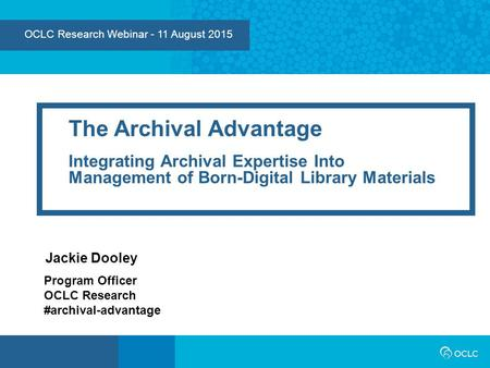 OCLC Research Webinar - 11 August 2015 The Archival Advantage Integrating Archival Expertise Into Management of Born-Digital Library Materials Jackie Dooley.