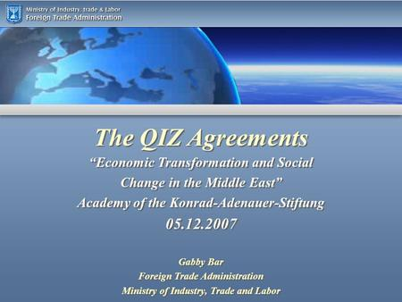 The QIZ Agreements Gabby Bar Foreign Trade Administration Ministry of Industry, Trade and Labor Gabby Bar Foreign Trade Administration Ministry of Industry,