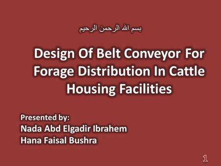 بسم الله الرحمن الرحيم Design Of Belt Conveyor For Forage Distribution In Cattle Housing Facilities Presented by: Nada Abd Elgadir Ibrahem Hana Faisal.