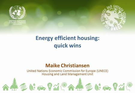 Energy efficient housing: quick wins Maike Christiansen United Nations Economic Commission for Europe (UNECE) Housing and Land Management Unit.
