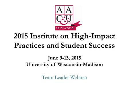 2015 Institute on High-Impact Practices and Student Success June 9-13, 2015 University of Wisconsin-Madison Team Leader Webinar.